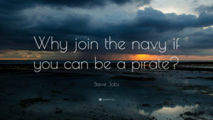 "Steve Jobs said, ""Why join the navy if you can be a pirate?"""
